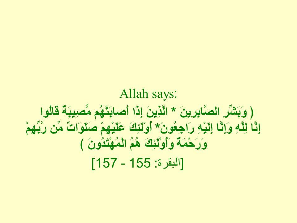 Allah says: ﴿ وَبَشِّرِ الصَّابِرِينَ * الَّذِينَ إِذَا أَصابَتْهُم مُّصِيبَةٌ قَالُوا إِنَّا لِلَّهِ وَإِنَّا إِلَيْهِ رَاجِعُونَ * أُوْلَئِكَ عَلَيْ