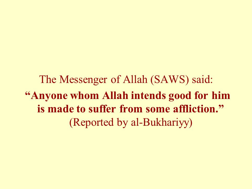 """The Messenger of Allah (SAWS) said: """"Anyone whom Allah intends good for him is made to suffer from some affliction."""" (Reported by al-Bukhariyy)"""