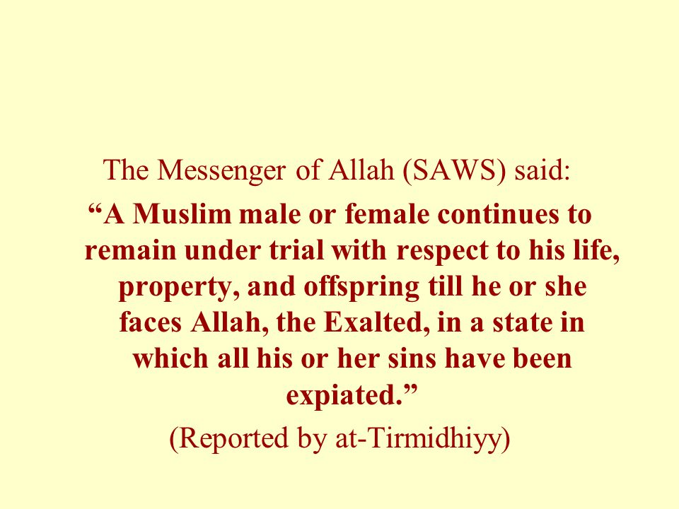 """The Messenger of Allah (SAWS) said: """"A Muslim male or female continues to remain under trial with respect to his life, property, and offspring till he"""