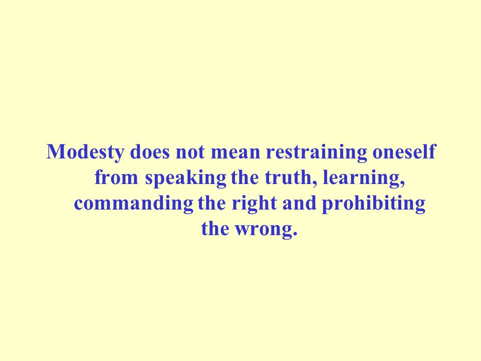 Modesty does not mean restraining oneself from speaking the truth, learning, commanding the right and prohibiting the wrong.