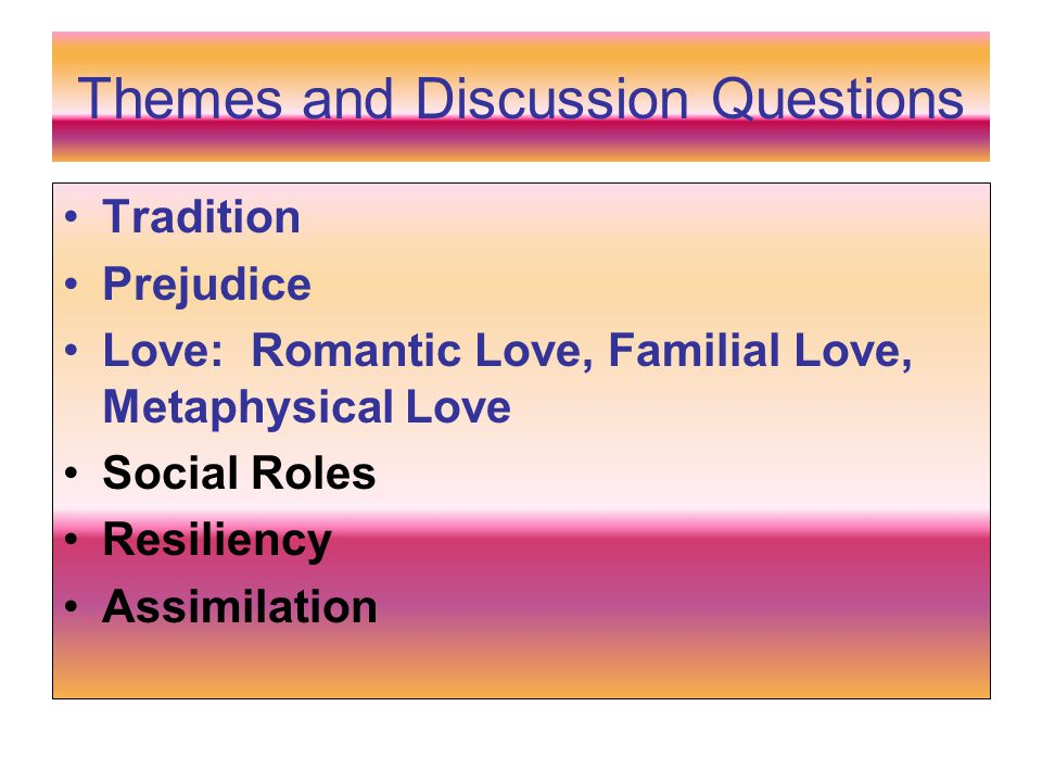 Themes and Discussion Questions Tradition Prejudice Love: Romantic Love, Familial Love, Metaphysical Love Social Roles Resiliency Assimilation