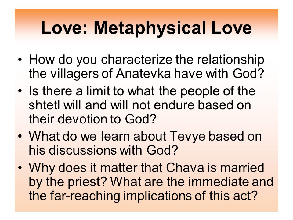 Love: Metaphysical Love How do you characterize the relationship the villagers of Anatevka have with God.