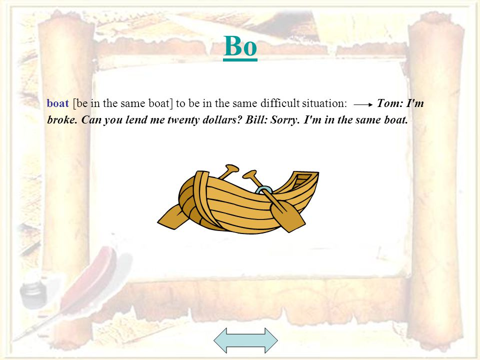 12 Bo boat [be in the same boat] to be in the same difficult situation: Tom: I m broke.