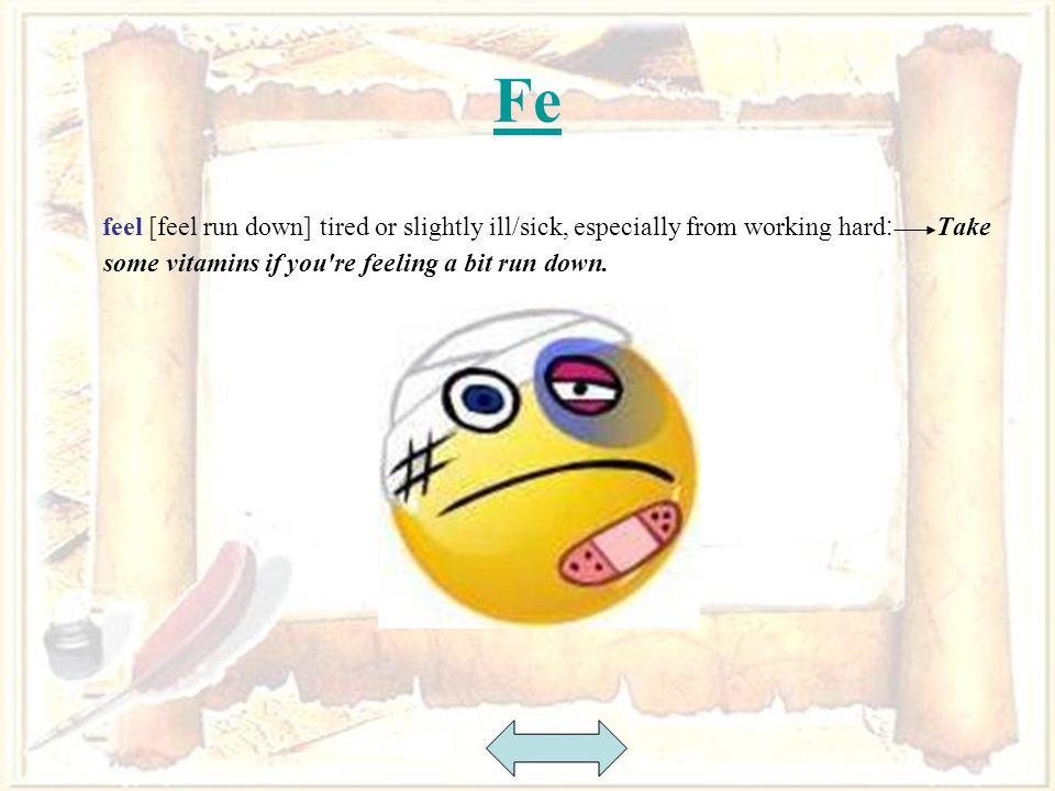 24 Fe feel [feel run down] tired or slightly ill/sick, especially from working hard : Take some vitamins if you re feeling a bit run down.