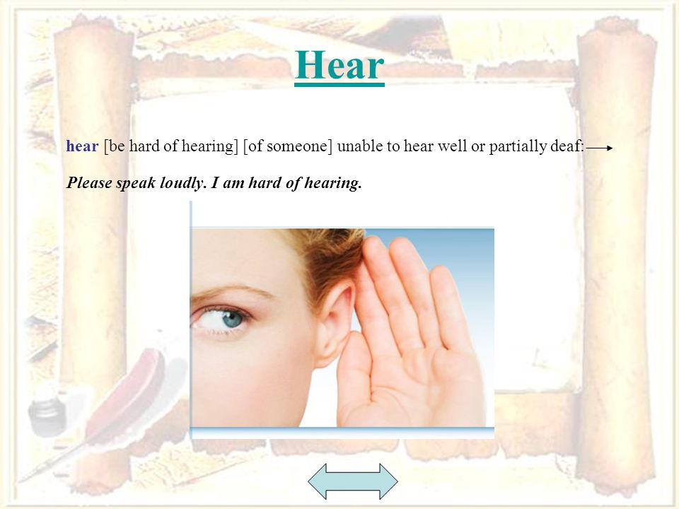 28 Hear hear [be hard of hearing] [of someone] unable to hear well or partially deaf: Please speak loudly.