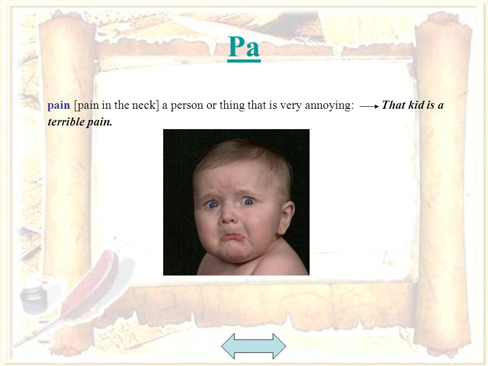 42 Pa pain [pain in the neck] a person or thing that is very annoying: That kid is a terrible pain.