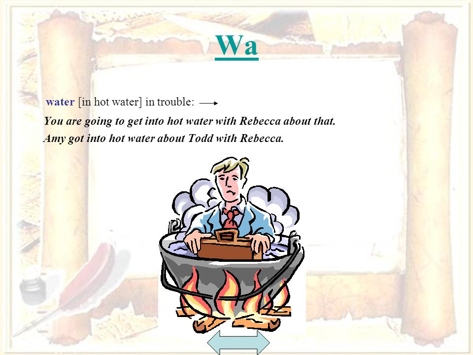 64 Wa water [in hot water] in trouble: You are going to get into hot water with Rebecca about that.