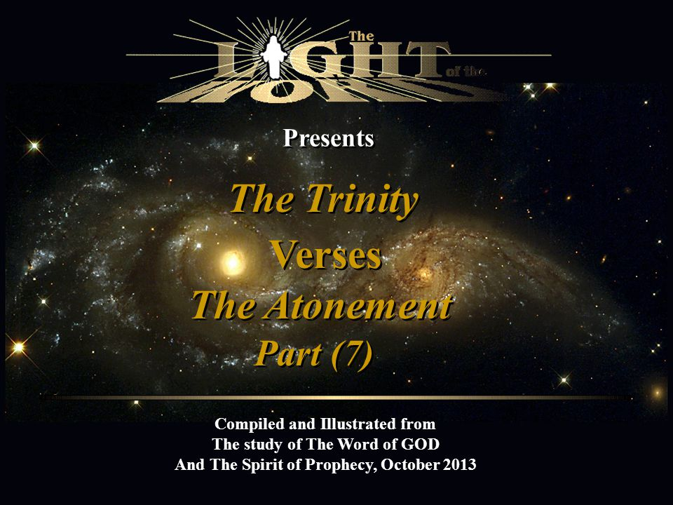 Presents The Trinity Compiled and Illustrated from The study of The Word of GOD And The Spirit of Prophecy, October 2013 Verses The Atonement Part (7) `