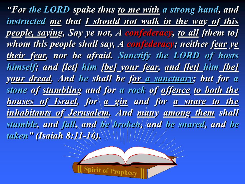 For the LORD spake thus to me with a strong hand, and instructed me that I should not walk in the way of this people, saying, Say ye not, A confederacy, to all [them to] whom this people shall say, A confederacy; neither fear ye their fear, nor be afraid.