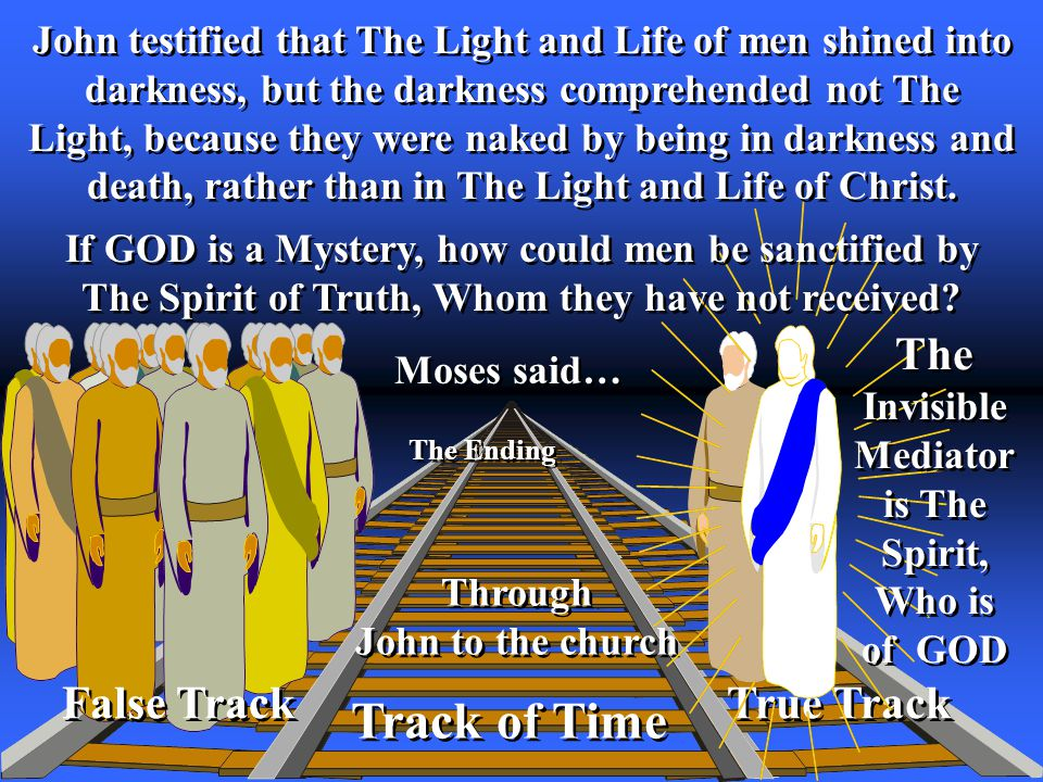 False Track True Track Track of Time The Ending False Track Through John to the church Through John to the church John testified that The Light and Life of men shined into darkness, but the darkness comprehended not The Light, because they were naked by being in darkness and death, rather than in The Light and Life of Christ.