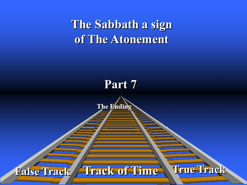 True Track Track of Time Part 7 The Ending False Track The Sabbath a sign of The Atonement The Sabbath a sign of The Atonement