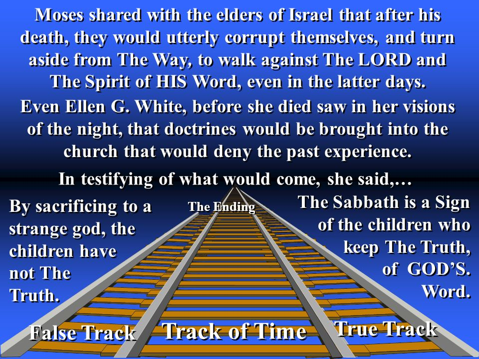 True Track Track of Time The Ending False Track Moses shared with the elders of Israel that after his death, they would utterly corrupt themselves, and turn aside from The Way, to walk against The LORD and The Spirit of HIS Word, even in the latter days.