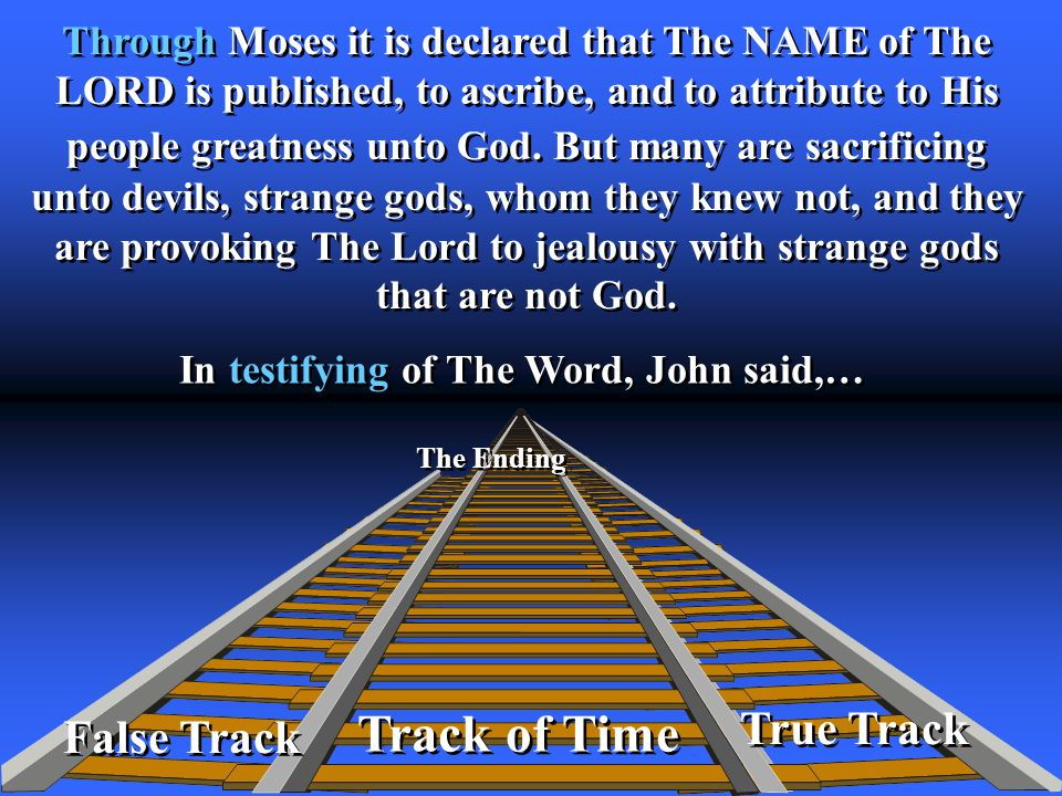 True Track Track of Time The Ending False Track Through Moses it is declared that The NAME of The LORD is published, to ascribe, and to attribute to His people greatness unto God.