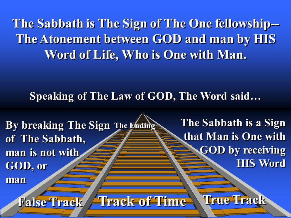 True Track Track of Time Speaking of The Law of GOD, The Word said… The Ending False Track The Sabbath is The Sign of The One fellowship-- The Atonement between GOD and man by HIS Word of Life, Who is One with Man.