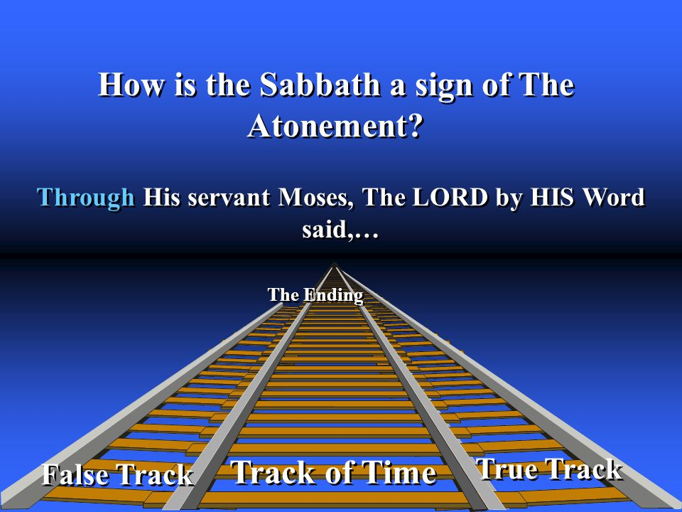 True Track Track of Time Through His servant Moses, The LORD by HIS Word said,… The Ending False Track How is the Sabbath a sign of The Atonement