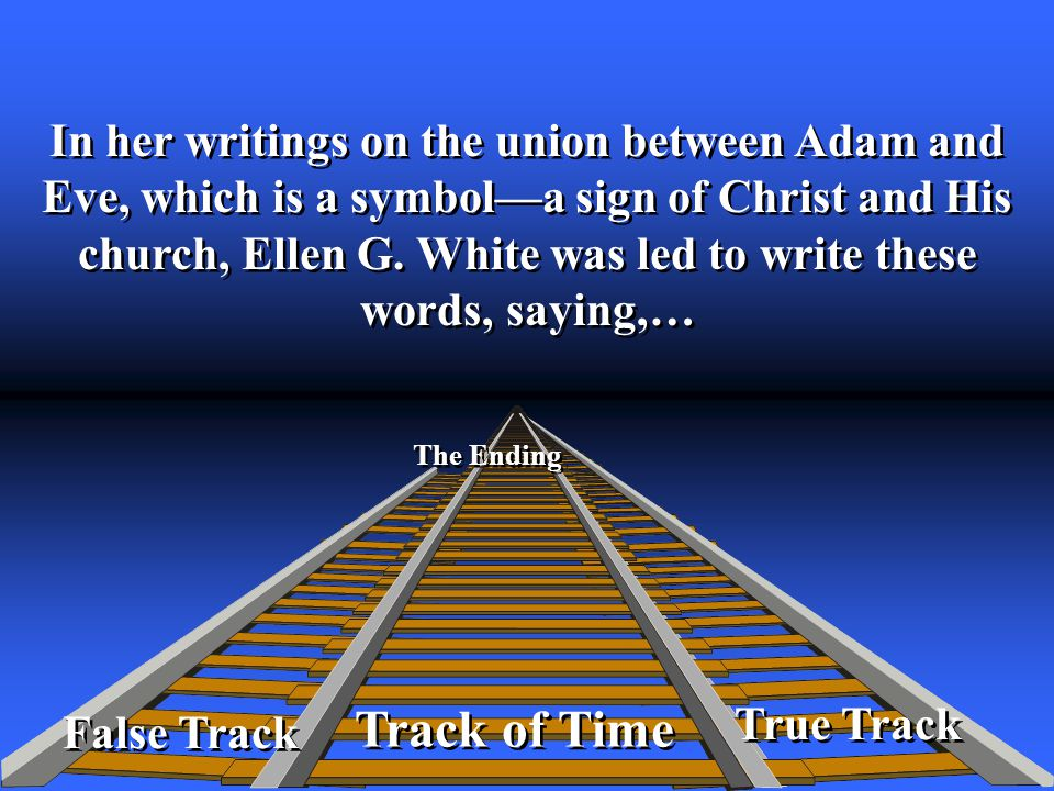 True Track Track of Time The Ending False Track In her writings on the union between Adam and Eve, which is a symbol—a sign of Christ and His church, Ellen G.