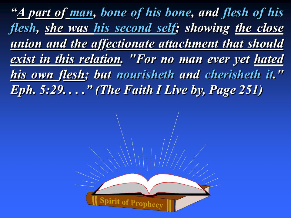 A part of man, bone of his bone, and flesh of his flesh, she was his second self; showing the close union and the affectionate attachment that should exist in this relation.