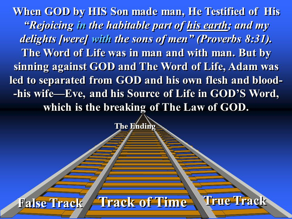 True Track Track of Time The Ending False Track When GOD by HIS Son made man, He Testified of His Rejoicing in the habitable part of his earth; and my delights [were] with the sons of men (Proverbs 8:31).