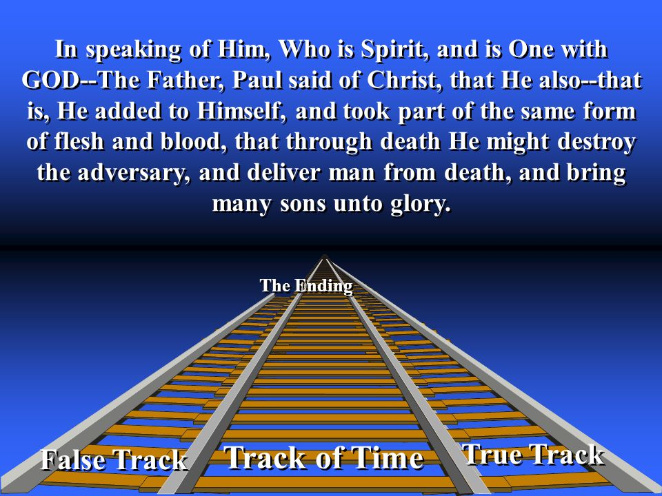 True Track Track of Time The Ending False Track In speaking of Him, Who is Spirit, and is One with GOD--The Father, Paul said of Christ, that He also--that is, He added to Himself, and took part of the same form of flesh and blood, that through death He might destroy the adversary, and deliver man from death, and bring many sons unto glory.