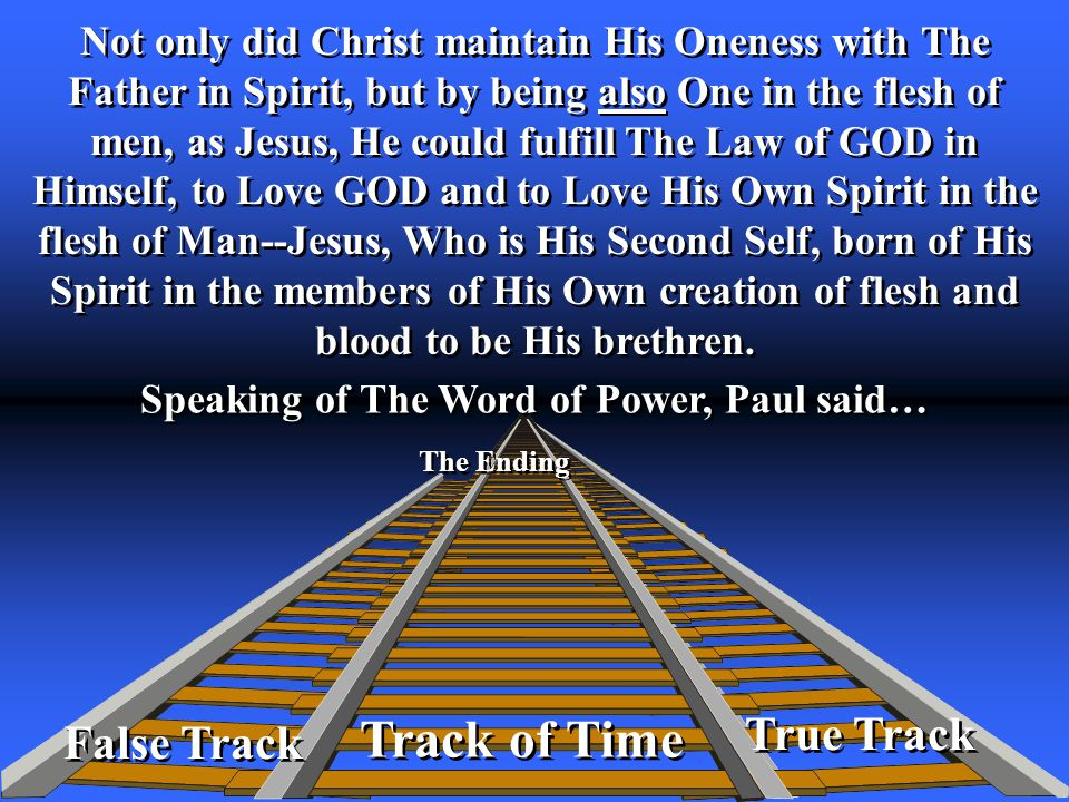 True Track Track of Time The Ending False Track Not only did Christ maintain His Oneness with The Father in Spirit, but by being also One in the flesh of men, as Jesus, He could fulfill The Law of GOD in Himself, to Love GOD and to Love His Own Spirit in the flesh of Man--Jesus, Who is His Second Self, born of His Spirit in the members of His Own creation of flesh and blood to be His brethren.