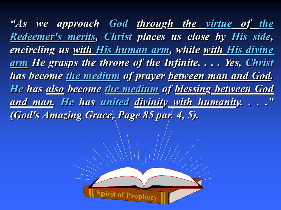 As we approach God through the virtue of the Redeemer s merits, Christ places us close by His side, encircling us with His human arm, while with His divine arm He grasps the throne of the Infinite....