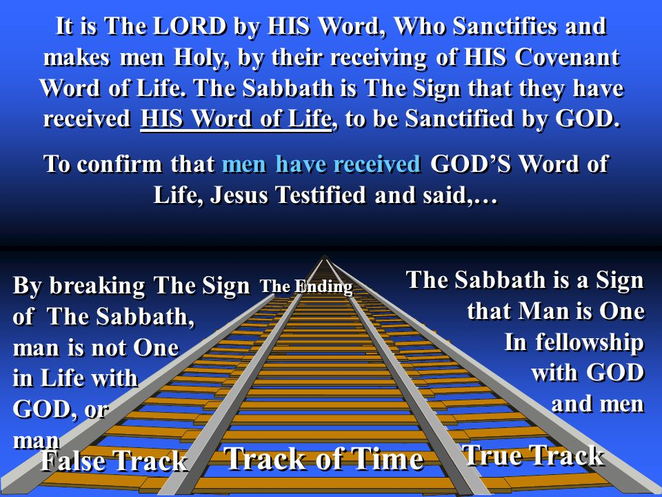 True Track Track of Time The Ending False Track It is The LORD by HIS Word, Who Sanctifies and makes men Holy, by their receiving of HIS Covenant Word of Life.