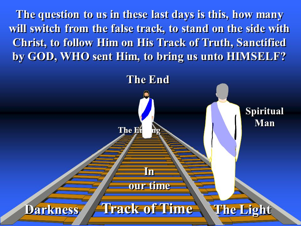 Track of Time The Light In our time In our time The End The question to us in these last days is this, how many will switch from the false track, to stand on the side with Christ, to follow Him on His Track of Truth, Sanctified by GOD, WHO sent Him, to bring us unto HIMSELF.
