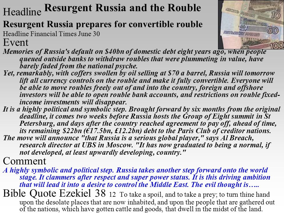 Resurgent Russia and the Rouble Headline Resurgent Russia prepares for convertible rouble Headline Financial Times June 30 Event Memories of Russia s default on $40bn of domestic debt eight years ago, when people queued outside banks to withdraw roubles that were plummeting in value, have barely faded from the national psyche.