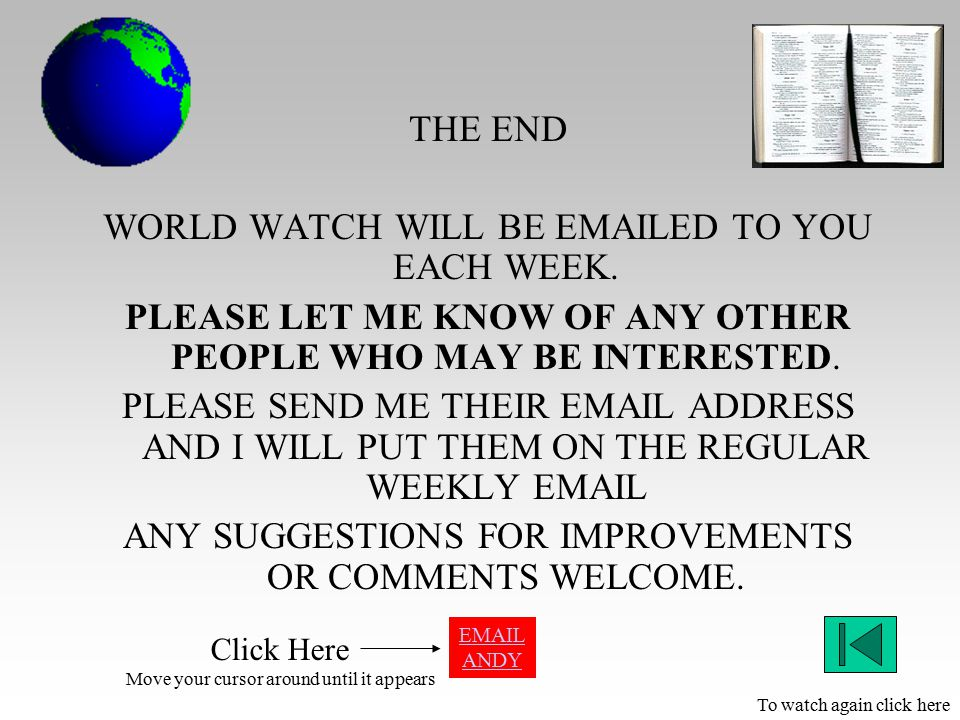 THE END WORLD WATCH WILL BE EMAILED TO YOU EACH WEEK. PLEASE LET ME KNOW OF ANY OTHER PEOPLE WHO MAY BE INTERESTED. PLEASE SEND ME THEIR EMAIL ADDRESS