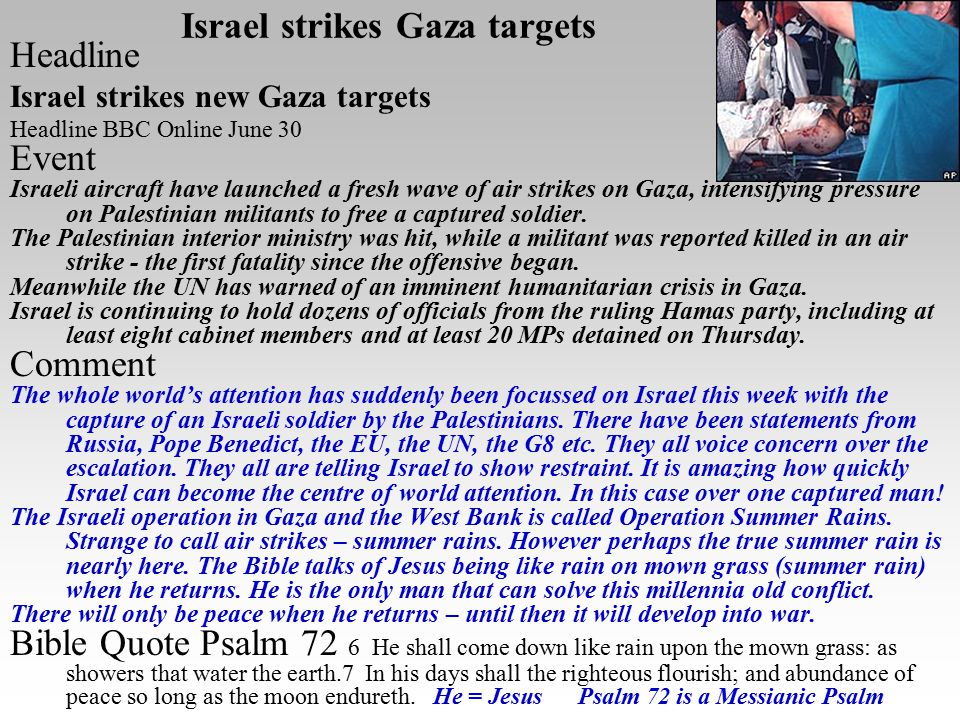 Israel strikes Gaza targets Headline Israel strikes new Gaza targets Headline BBC Online June 30 Event Israeli aircraft have launched a fresh wave of air strikes on Gaza, intensifying pressure on Palestinian militants to free a captured soldier.