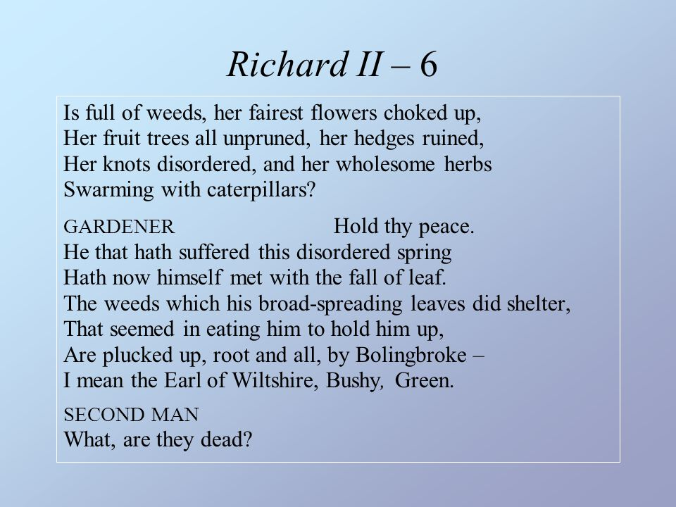 Richard II – 6 Is full of weeds, her fairest flowers choked up, Her fruit trees all unpruned, her hedges ruined, Her knots disordered, and her wholeso