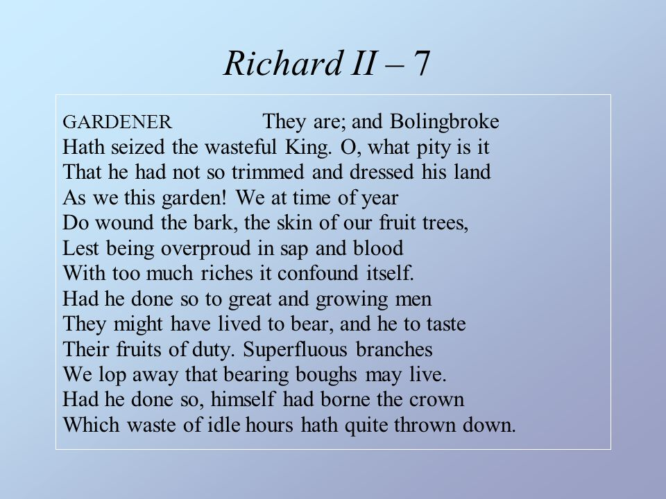 Richard II – 7 GARDENER They are; and Bolingbroke Hath seized the wasteful King. O, what pity is it That he had not so trimmed and dressed his land As