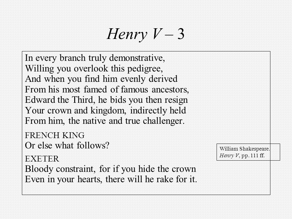 Henry V – 3 In every branch truly demonstrative, Willing you overlook this pedigree, And when you find him evenly derived From his most famed of famou