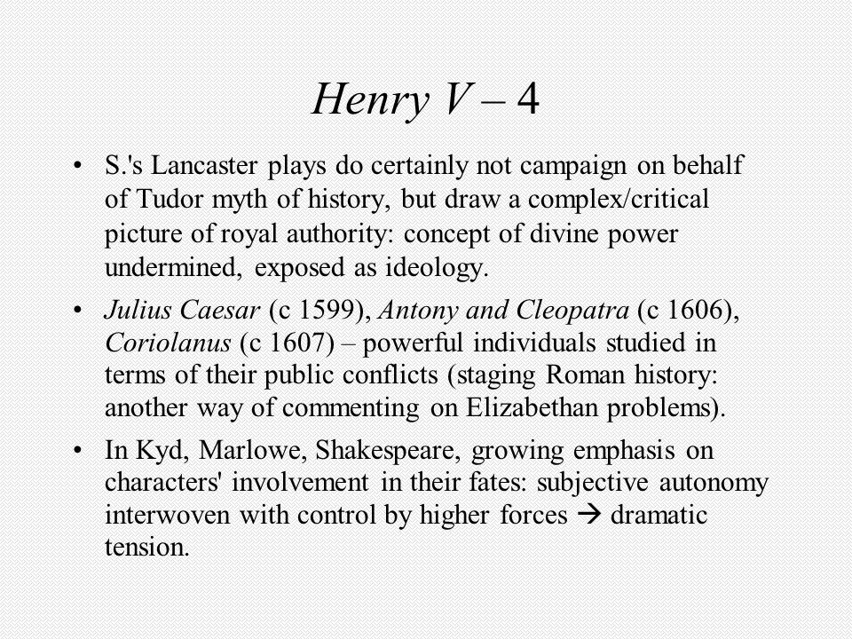 Henry V – 4 S.'s Lancaster plays do certainly not campaign on behalf of Tudor myth of history, but draw a complex/critical picture of royal authority: