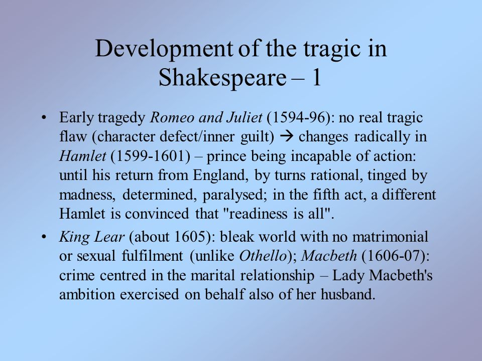 Development of the tragic in Shakespeare – 2 S. s great tragedies: world clearly out of joint, rotten to the core – tragic heroes violate divine/cosmic order as invoked by Ulysses in Troilus and Cressida (still order is restored in the end, even if protagonists have to pay with their lives): QU 33 The heavens themselves, the planets, and this centre Observe degree, priority, and place, Insisture, course, proportion, season, form, Office, and custom, in all line of order;...Take but degree away, untune that string, And hark what discord follows.