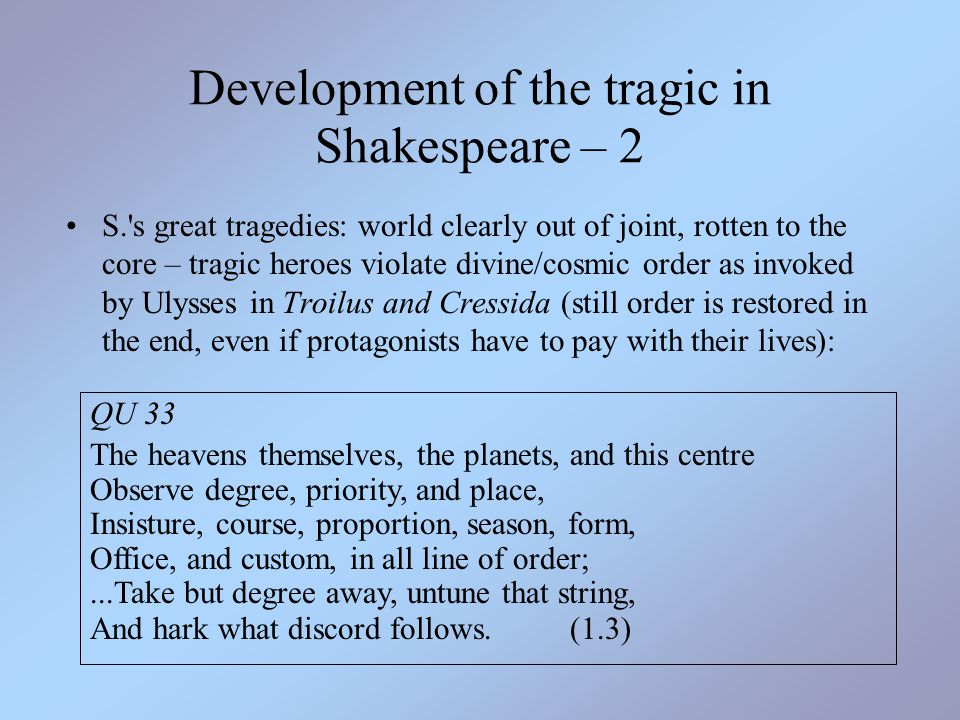 Development of the tragic in Shakespeare – 2 S.'s great tragedies: world clearly out of joint, rotten to the core – tragic heroes violate divine/cosmi