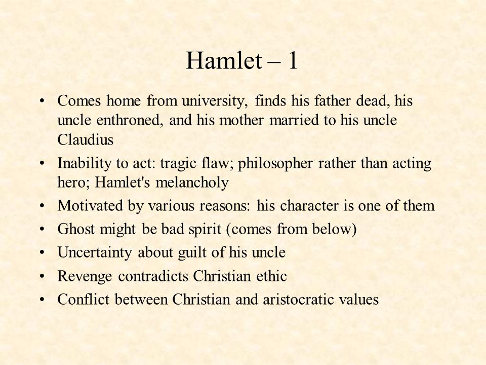 Hamlet – 1 Comes home from university, finds his father dead, his uncle enthroned, and his mother married to his uncle Claudius Inability to act: trag