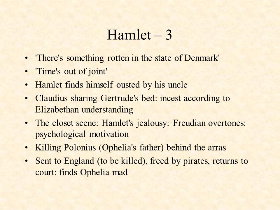Hamlet – 3 'There's something rotten in the state of Denmark' 'Time's out of joint' Hamlet finds himself ousted by his uncle Claudius sharing Gertrude