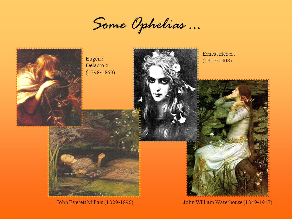 Some Ophelias... John Everett Millais (1829-1896) Ernest Hébert (1817-1908) John William Waterhouse (1849-1917) Eugène Delacroix (1798-1863)