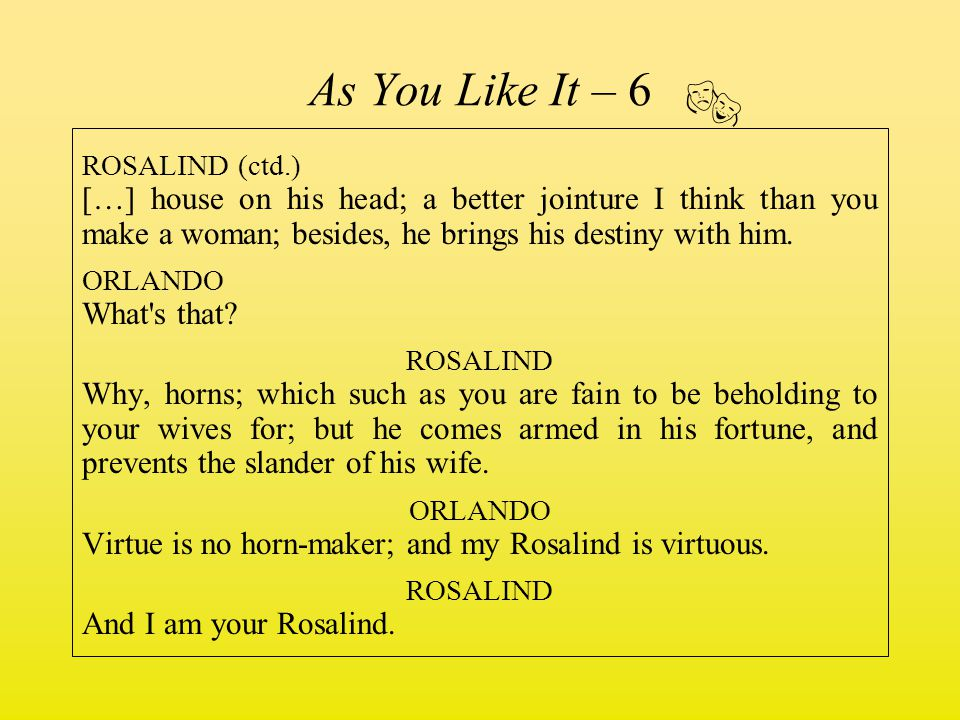 As You Like It – 6 ROSALIND (ctd.) […] house on his head; a better jointure I think than you make a woman; besides, he brings his destiny with him. OR