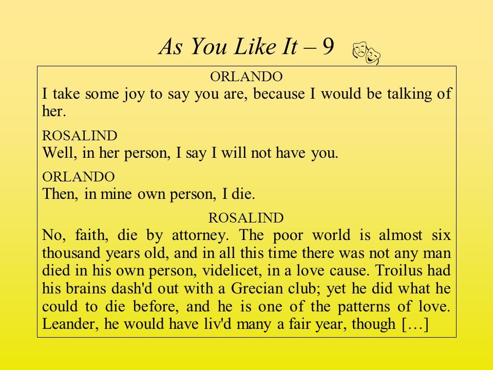 As You Like It – 9 ORLANDO I take some joy to say you are, because I would be talking of her. ROSALIND Well, in her person, I say I will not have you.
