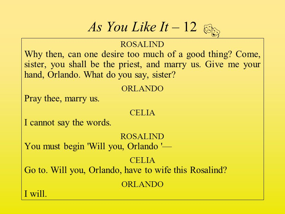 As You Like It – 12 ROSALIND Why then, can one desire too much of a good thing? Come, sister, you shall be the priest, and marry us. Give me your hand