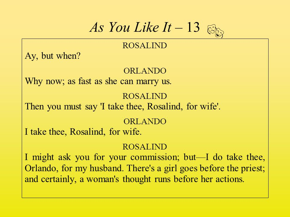 As You Like It – 13 ROSALIND Ay, but when? ORLANDO Why now; as fast as she can marry us. ROSALIND Then you must say 'I take thee, Rosalind, for wife'.