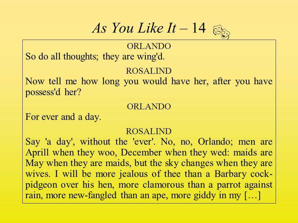 As You Like It – 14 ORLANDO So do all thoughts; they are wing'd. ROSALIND Now tell me how long you would have her, after you have possess'd her? ORLAN