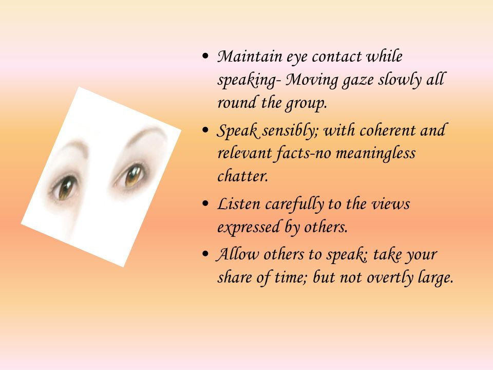 Maintain eye contact while speaking- Moving gaze slowly all round the group.