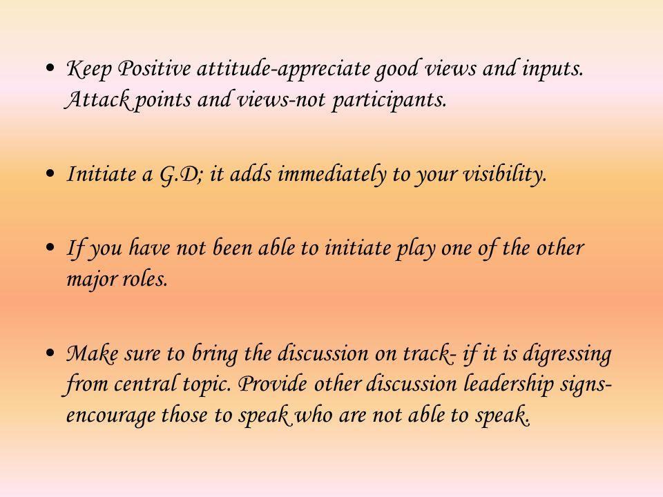Keep Positive attitude-appreciate good views and inputs.