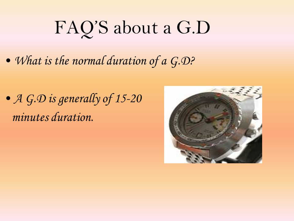 FAQ'S about a G.D What is the normal duration of a G.D.