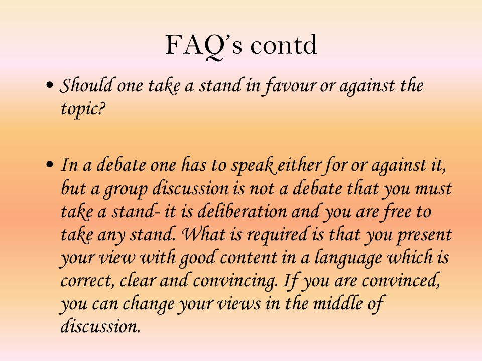 FAQ's contd Should one take a stand in favour or against the topic.