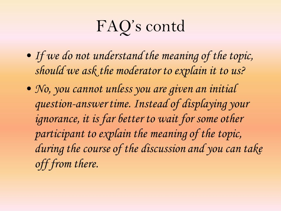 FAQ's contd If we do not understand the meaning of the topic, should we ask the moderator to explain it to us.