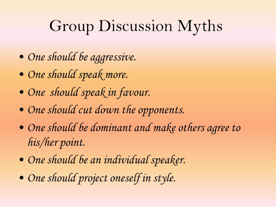 Group Discussion Myths One should be aggressive. One should speak more.